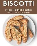 111 Homemade Biscotti Recipes: More Than a Biscotti Cookbook