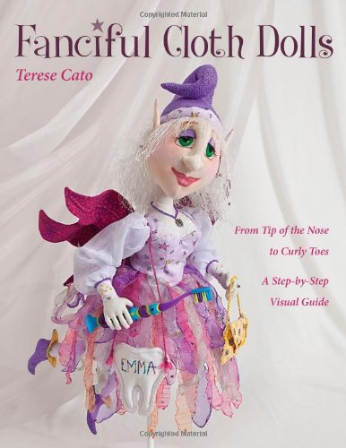 Fanciful Cloth Dolls: From Tip of the Nose to Curly Toes--A Step-By-Step Visual Guide: From Tip of the Nose to Curly Toes-Step-By-Step Visual Guide