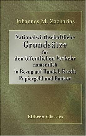 Nationalwirthschaftliche Grunds�tze f�r den �ffentlichen Verkehr, namentlich in Bezug auf Handel, Kredit, Papiergeld und Banken : B�cher