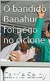 O bandido Banahur foi pego no ciclone (Portuguese Edition)