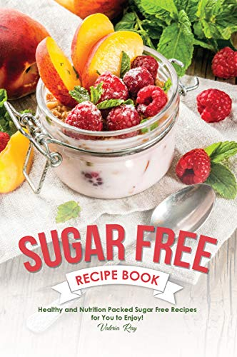 Sugar Free Recipe Book: Healthy and Nutrition Packed Sugar Free Recipes for You to Enjoy!