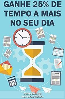 """Ganhe 25% de tempo a mais no seu dia: Aprenda a """"criar tempo"""" e ser mais produtivo (Produtividade Livro 1) por [Pedro Santiago, Editora PESAFRA]"""