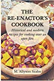 The Reenactor's Cookbook: Historical and Modern Recipes For Cooking Over an Open Fire