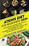 Atkins Diet for Beginners 2021: The Ultimate Guide To Living A Low-Carb Lifestyle. The Bible Of...
