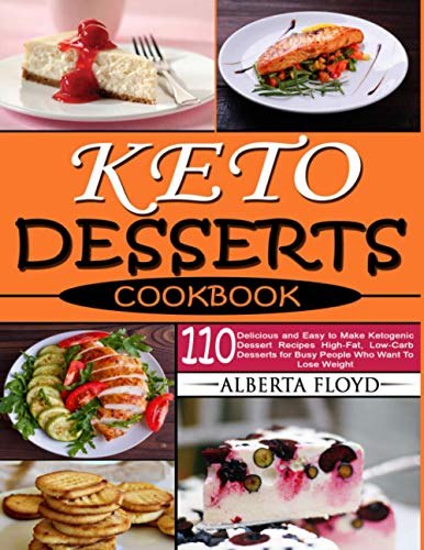 KETO DESSERTS COOKBOOK: 110 Delicious and Easy to Make Ketogenic Dessert Recipes High-Fat, Low-Carb Desserts for Busy People Who Want To Lose Weight