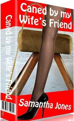 Caned by my Wife's Friend: Harsh caning and spanking from a severe femdom mistress with her slipper and canes (English Edition)