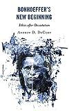 Bonhoeffer's New Beginning: Ethics after Devastation - Andrew D. Decort