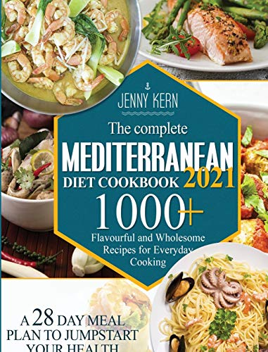 The Complete Mediterranean Diet Cookbook 2021: 1000+ Flavourful and Wholesome Recipes for Everyday Cooking A 28-Day Meal Plan to Jumpstart your Health