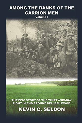 Among the Ranks of the Carrion Men: The Epic Story of the Thirty-Six-Day Fight in and Around Belleau Wood Volume I