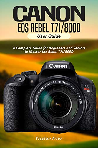 Canon EOS Rebel T7i/800D User Guide: A Complete Guide for Beginners and Seniors to Master the Rebel T7i/800D (English Edition)