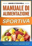 Manuale di Alimentazione Sportiva: Migliorare la Salute, Nutrire il Corpo, Massimizzare la Performance Sportiva, Aumentare la Massa Muscolare e Bruciare Grassi