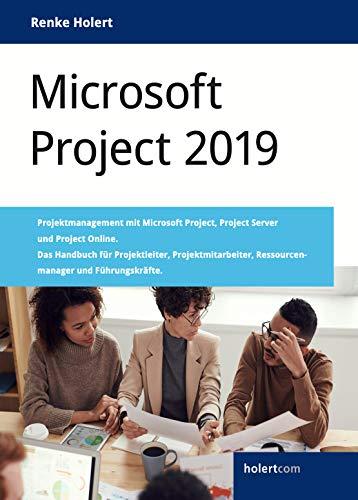 Microsoft Project 2019: Projektmanagement mit Microsoft Project, Project Server und Project Online. Das Handbuch für Projektleiter, Projektmitarbeiter, Ressourcenmanager und Führungskräfte.