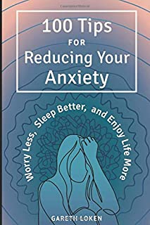 100 Tips for Reducing Your Anxiety: Sorry Less, Sleep Better, and Enjoy Life More