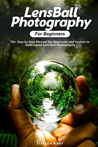 LensBall Photography for Beginners: The Step by Step Manual For Beginners and Seniors to Understand Lens Ball Photography