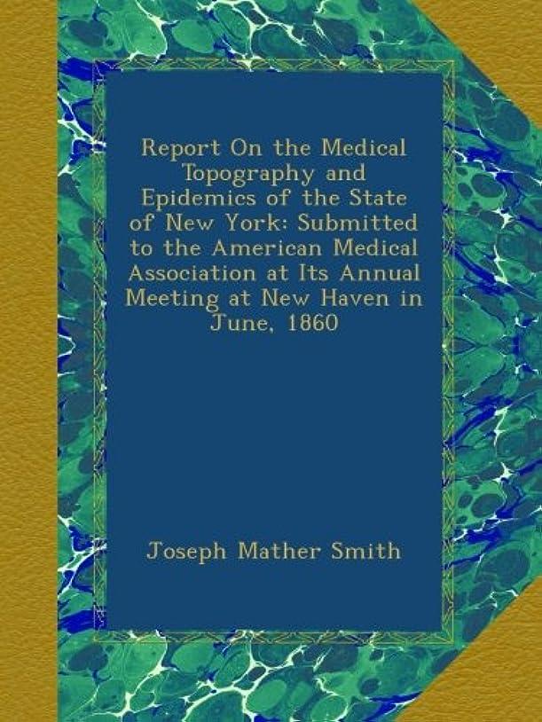 放棄ハーネスコントラストReport On the Medical Topography and Epidemics of the State of New York: Submitted to the American Medical Association at Its Annual Meeting at New Haven in June, 1860