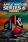 The Complete Apple Watch Series 6 User Guide: A Complete Guide for Beginners and Seniors to Master the New watchOS 7