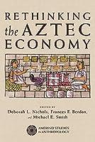 Rethinking the Aztec Economy (Amerind Studies in Archaeology)