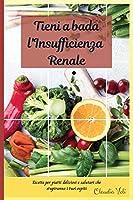 TIENI A BADA L'INSUFFICIENZA RENALE (renal diet italian edition): Ricette per piatti deliziosi e salutari che stupiranno i tuoi ospiti