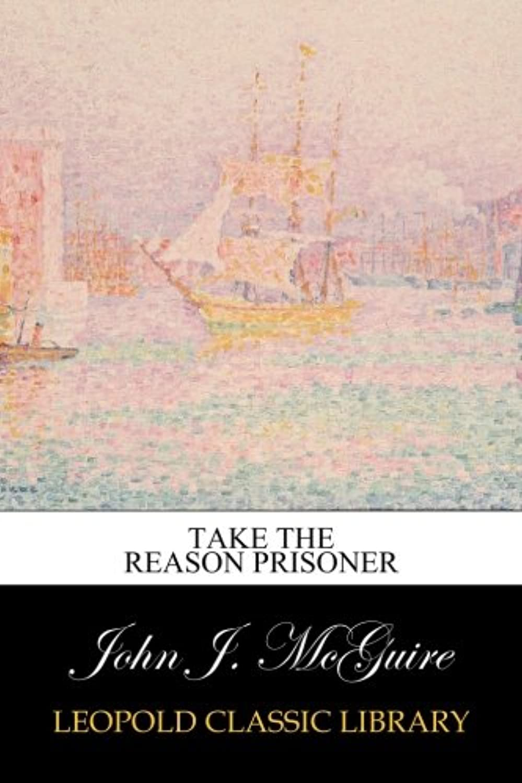 Take the Reason Prisoner