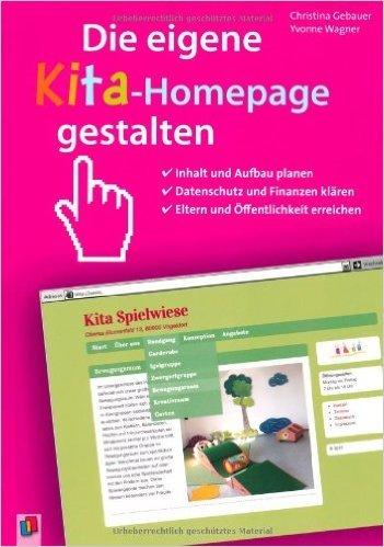 Die eigene Kita-Homepage gestalten: Inhalt und Aufbau planen, Datenschutz und Finanzen klŠren, Eltern und …ffentlichkeit erreichen ( April 2014 )