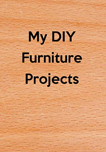 My DIY Furniture Projects: Do It Yourself (DIY) Building Modifying Repairing Furniture & Woodworking Projects Journal