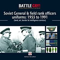Soviet General & Field Rank Officers Uniforms: 1955 to 1991: Land, Air, Border & Intelligence Services (Battle Cry! Original Military Uniforms) by Adrian Streather(2010-02-01)