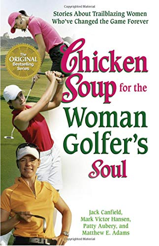 Chicken Soup for the Woman Golfer's Soul: Stories About Trailblazing Women Who've Changed the Game Forever (Chicken Soup for the Soul)
