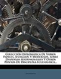 Colección Diplomática De Varios Papeles, Antiguos Y Modernos, Sobre Dispensas Matrimoniales Y Otros Puntos De Disciplina Eclesiástica...