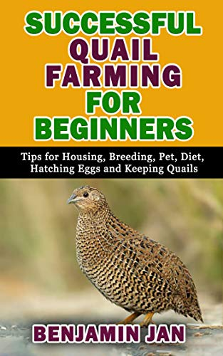Amazon Com Successful Quail Farming For Beginners Tips For Housing Breeding Pet Diet Hatching Eggs And Keeping Quails Ebook Jan Benjamin Kindle Store