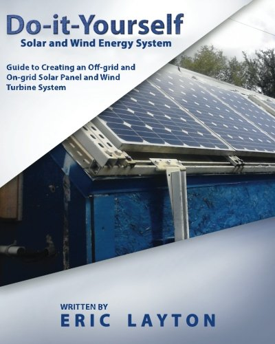Compare Textbook Prices for Do-it-Yourself Solar and Wind Energy System: DIY Off-grid and On-grid Solar Panel and Wind Turbine System 1 Edition ISBN 9781508454311 by Layton, Eric