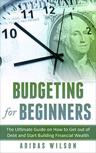 Budgeting For Beginners : The Ultimate Guide On How To Get Out Of Debt And Start Building Financial Wealth (English Edition)