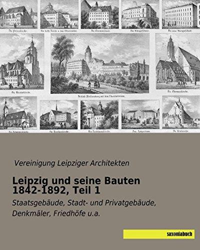 Leipzig und seine Bauten 1842-1892, Teil 1: Staatsgebaeude, Stadt- und Privatgebaeude, Denkmaeler, Friedhoefe u.a.