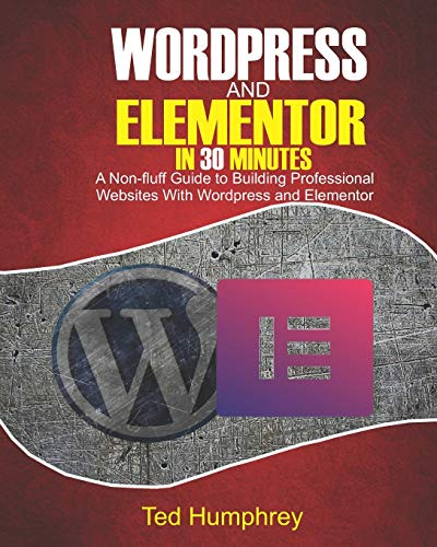 WordPress And Elementor In 30 Minutes: A No-Fluff Guide to Building Professional Websites with Wordpress and Elementor