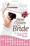 Chicken Soup for the Soul: Here Comes the Bride: 101 Stories of Love, Laughter, and Family - Jack Canfield