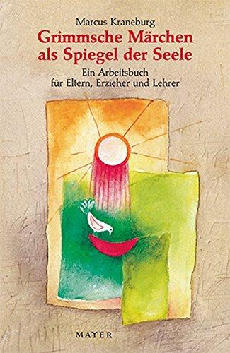 Grimmsche Märchen als Spiegel der Seele: Ein Arbeitsbuch für Eltern, Erzieher und Lehrer