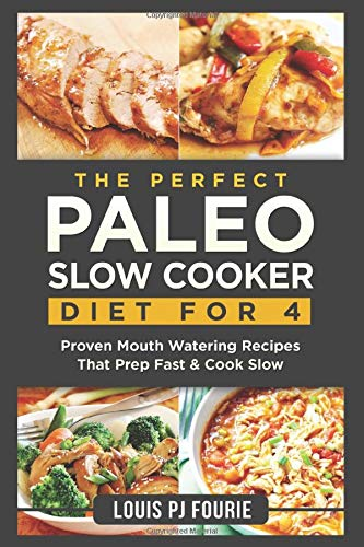 The Perfect Paleo Slow Cooker Diet For 4: Proven Mouth Watering Recipes That Prep Fast & Cook Slow