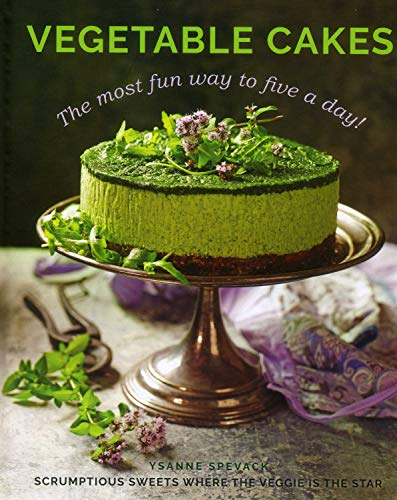 Spevack, Y: Vegetable Cakes: The Most Fun Way to Five a Day! Scrumptious Sweets Where the Veggie Is the Star