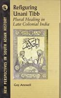 Refiguring Unani Tibb: Plural Healing in Late Colonial India