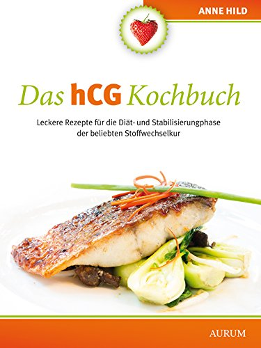 Das hCG Kochbuch: Leckere Rezepte für die Diät- und Stabilisierungsphase der beliebten Stoffwechselkur