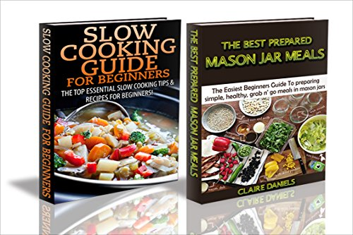 Cooking Books Box Set #16: Slow Cooking Guide for Beginners & The Best Prepared Mason Jar Meals (Jar Meals, Slow Cooking, Cooking for One, Quick Meals, ... Food, Canning & Preserving, Survival Guide)
