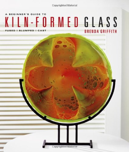 A Beginner's Guide to Kiln-Formed Glass: * Fused * Slumped * Cast