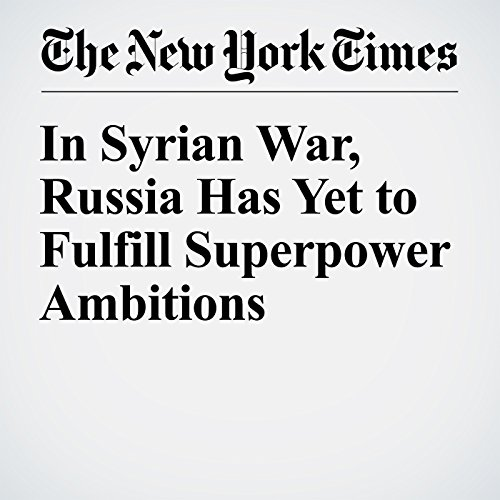 In Syrian War, Russia Has Yet to Fulfill Superpower Ambitions cover art
