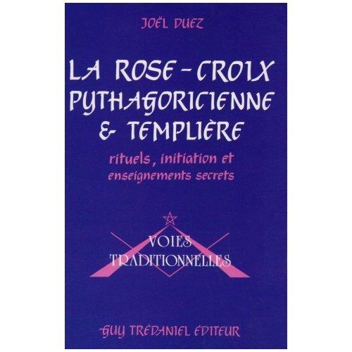 La Rose-Croix pythagoricienne et templière : Rituels, initiation et enseignements secrets par frater Iacobus