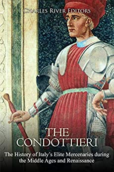 The Condottieri: The History of Italy's Elite Mercenaries during the Middle Ages and Renaissance (English Edition) par [Charles River Editors]