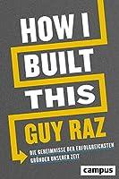 How I Built This: Die Geheimnisse der erfolgreichsten Gruender unserer Zeit
