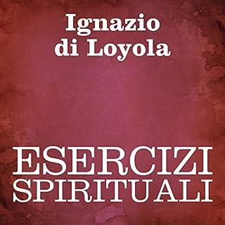 Esercizi spirituali                   Di:                                                                                                                                 Ignazio di Loyola                               Letto da:                                                                                                                                 Silvia Cecchini                      Durata:  2 ore e 5 min     2 recensioni     Totali 5,0
