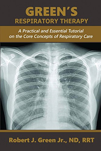 GREEN'S RESPIRATORY THERAPY: A Practical and Essential Tutorial on the Core Concepts of Respiratory