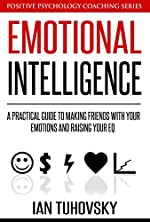 Emotional Intelligence: A Practical Guide to Making Friends with Your Emotions and Raising Your EQ (Master Your Emotional Intelligence)