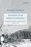 The Birth of an Indian Profession: Engineers, Industry, and the State, 1900-47
