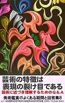 [河野愛二郎, 二十一世紀創造, The Super Web C]の芸術の特徴は表現の裂け目である: 芸術に近づき理解するためのQ&A 美術鑑賞のよくある疑問と回答集